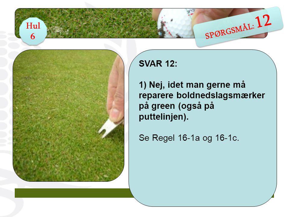 SVAR 12: 1) Nej, idet man gerne må reparere boldnedslagsmærker på green (også på puttelinjen).