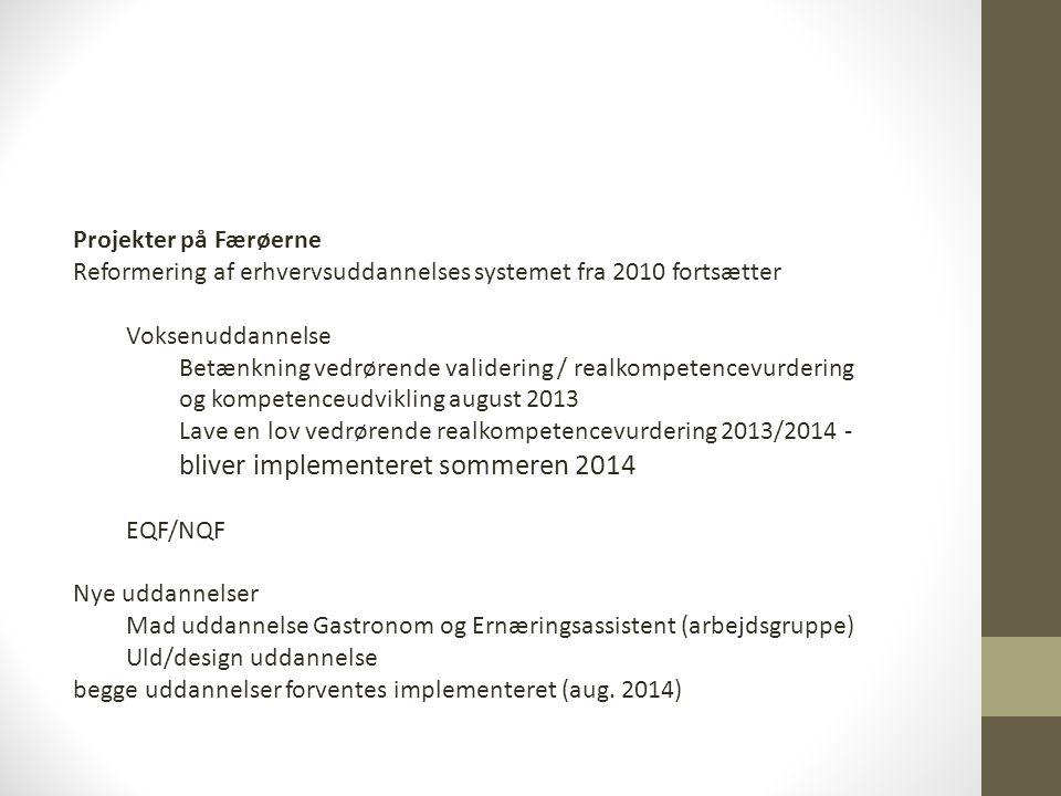 Projekter på Færøerne Reformering af erhvervsuddannelses systemet fra 2010 fortsætter Voksenuddannelse Betænkning vedrørende validering / realkompetencevurdering og kompetenceudvikling august 2013 Lave en lov vedrørende realkompetencevurdering 2013/2014 - bliver implementeret sommeren 2014 EQF/NQF Nye uddannelser Mad uddannelse Gastronom og Ernæringsassistent (arbejdsgruppe) Uld/design uddannelse begge uddannelser forventes implementeret (aug.
