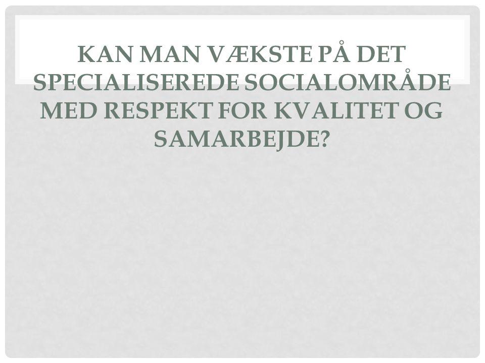 KAN MAN VÆKSTE PÅ DET SPECIALISEREDE SOCIALOMRÅDE MED RESPEKT FOR KVALITET OG SAMARBEJDE