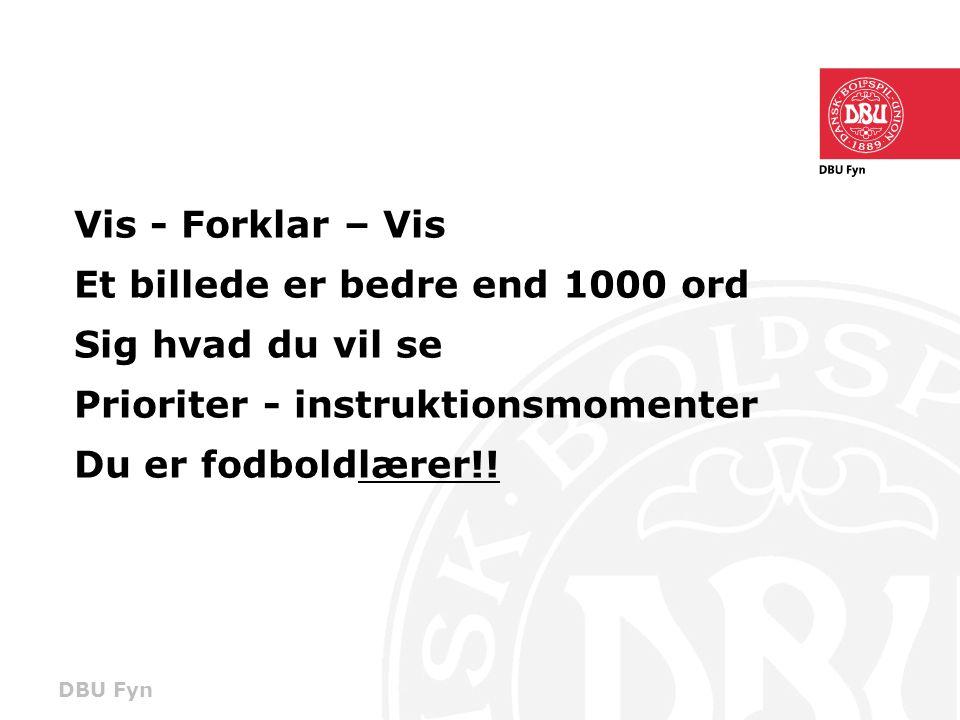 DBU Fyn Vis - Forklar – Vis Et billede er bedre end 1000 ord Sig hvad du vil se Prioriter - instruktionsmomenter Du er fodboldlærer!!