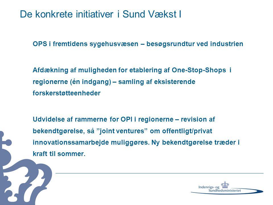 De konkrete initiativer i Sund Vækst I OPS i fremtidens sygehusvæsen – besøgsrundtur ved industrien Afdækning af muligheden for etablering af One-Stop-Shops i regionerne (én indgang) – samling af eksisterende forskerstøtteenheder Udvidelse af rammerne for OPI i regionerne – revision af bekendtgørelse, så joint ventures om offentligt/privat innovationssamarbejde muliggøres.