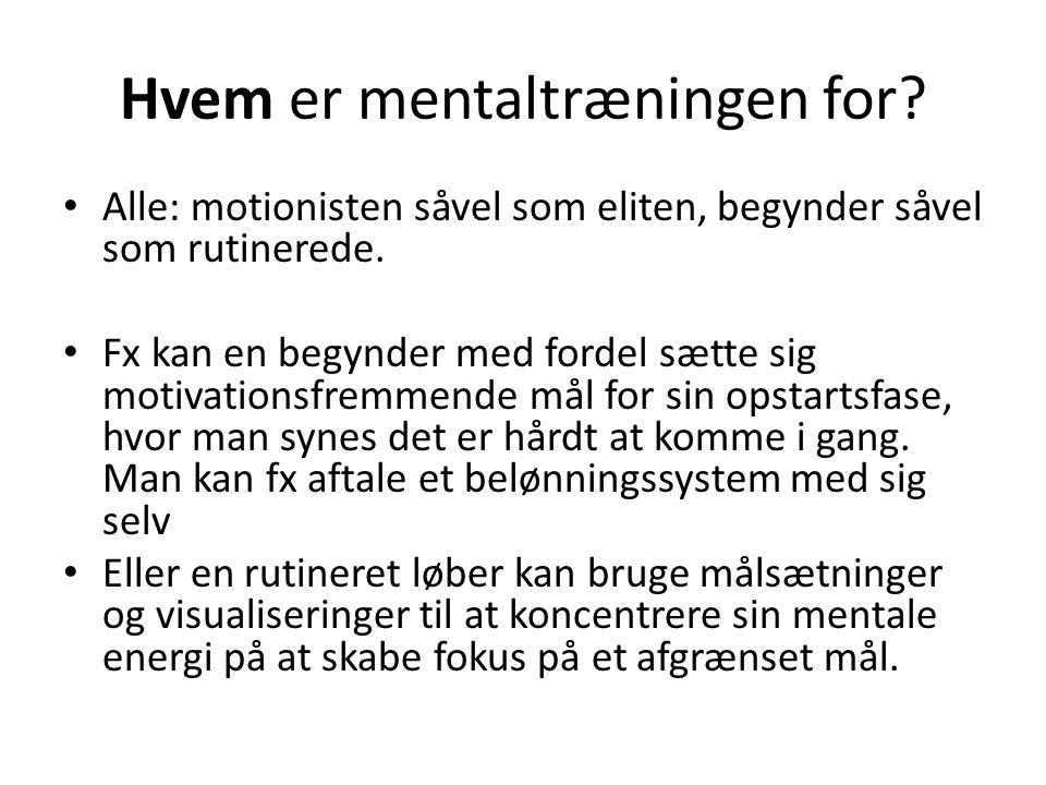 Hvem er mentaltræningen for? • Alle: motionisten såvel som eliten, begynder såvel som rutinerede. • Fx kan en begynder med fordel sætte sig motivation