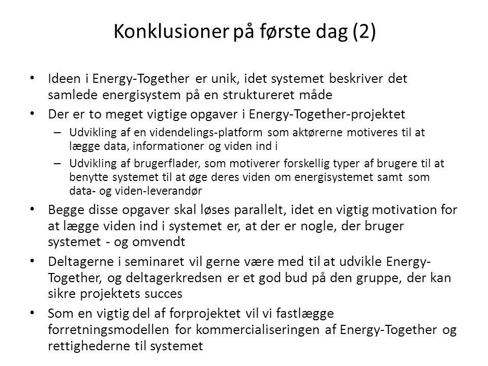 Konklusioner på første dag (2) • Ideen i Energy-Together er unik, idet systemet beskriver det samlede energisystem på en struktureret måde • Der er to meget vigtige opgaver i Energy-Together-projektet – Udvikling af en videndelings-platform som aktørerne motiveres til at lægge data, informationer og viden ind i – Udvikling af brugerflader, som motiverer forskellig typer af brugere til at benytte systemet til at øge deres viden om energisystemet samt som data- og viden-leverandør • Begge disse opgaver skal løses parallelt, idet en vigtig motivation for at lægge viden ind i systemet er, at der er nogle, der bruger systemet - og omvendt • Deltagerne i seminaret vil gerne være med til at udvikle Energy- Together, og deltagerkredsen er et god bud på den gruppe, der kan sikre projektets succes • Som en vigtig del af forprojektet vil vi fastlægge forretningsmodellen for kommercialiseringen af Energy-Together og rettighederne til systemet