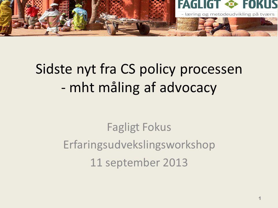 Sidste nyt fra CS policy processen - mht måling af advocacy Fagligt Fokus Erfaringsudvekslingsworkshop 11 september 2013 1