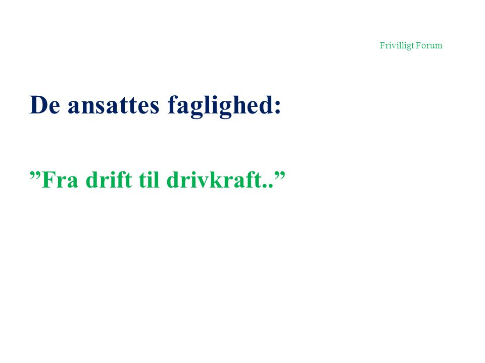 Frivilligt Forum De ansattes faglighed: Fra drift til drivkraft..