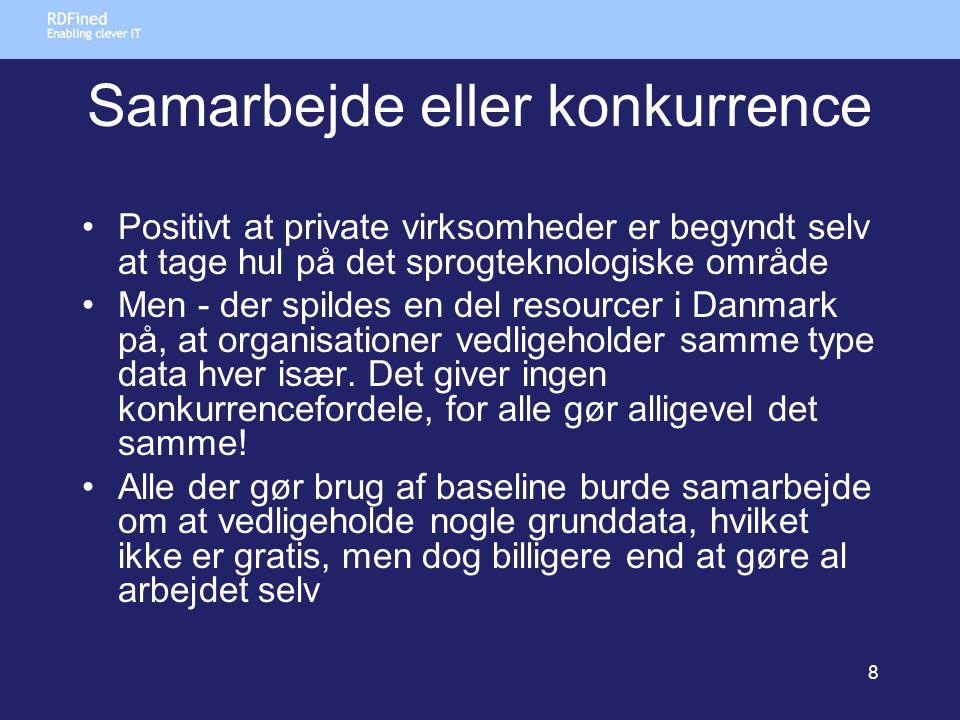 Samarbejde eller konkurrence •Positivt at private virksomheder er begyndt selv at tage hul på det sprogteknologiske område •Men - der spildes en del resourcer i Danmark på, at organisationer vedligeholder samme type data hver især.