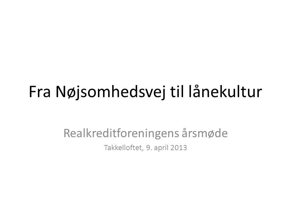 Fra Nøjsomhedsvej til lånekultur Realkreditforeningens årsmøde Takkelloftet, 9. april 2013