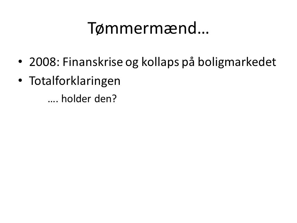 Tømmermænd… • 2008: Finanskrise og kollaps på boligmarkedet • Totalforklaringen …. holder den