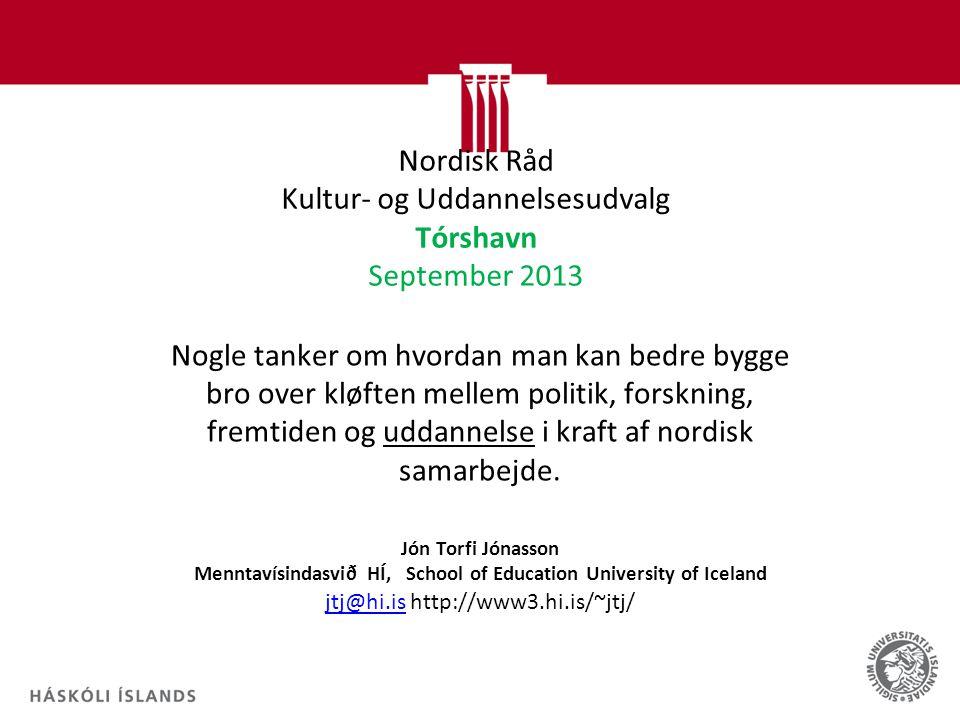 Nordisk Råd Kultur- og Uddannelsesudvalg Tórshavn September 2013 Nogle tanker om hvordan man kan bedre bygge bro over kløften mellem politik, forskning, fremtiden og uddannelse i kraft af nordisk samarbejde.