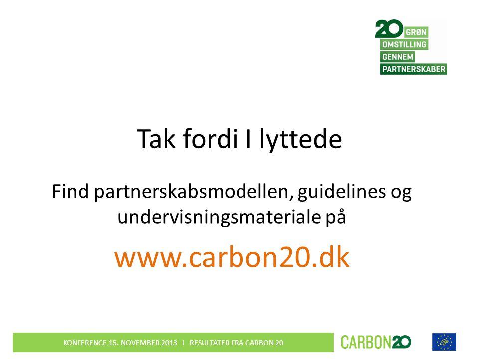 Tak fordi I lyttede Find partnerskabsmodellen, guidelines og undervisningsmateriale på www.carbon20.dk KONFERENCE 15.