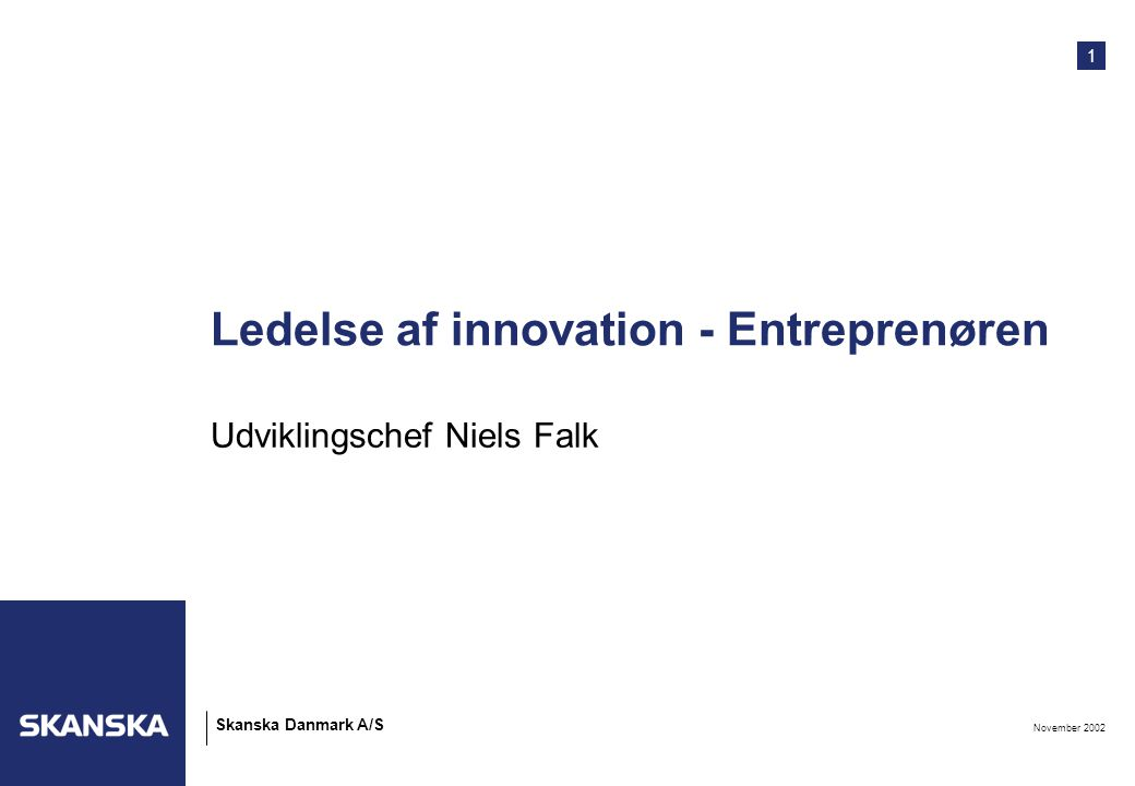 1 November 2002 Skanska Danmark A/S Ledelse af innovation - Entreprenøren Udviklingschef Niels Falk