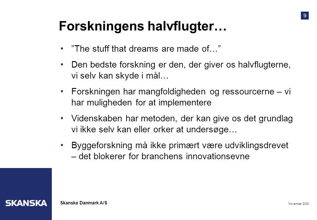 9 November 2002 Skanska Danmark A/S Forskningens halvflugter… • The stuff that dreams are made of… •Den bedste forskning er den, der giver os halvflugterne, vi selv kan skyde i mål… •Forskningen har mangfoldigheden og ressourcerne – vi har muligheden for at implementere •Videnskaben har metoden, der kan give os det grundlag vi ikke selv kan eller orker at undersøge… •Byggeforskning må ikke primært være udviklingsdrevet – det blokerer for branchens innovationsevne