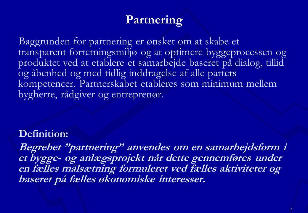 3 Partnering Baggrunden for partnering er ønsket om at skabe et transparent forretningsmiljø og at optimere byggeprocessen og produktet ved at etablere et samarbejde baseret på dialog, tillid og åbenhed og med tidlig inddragelse af alle parters kompetencer.