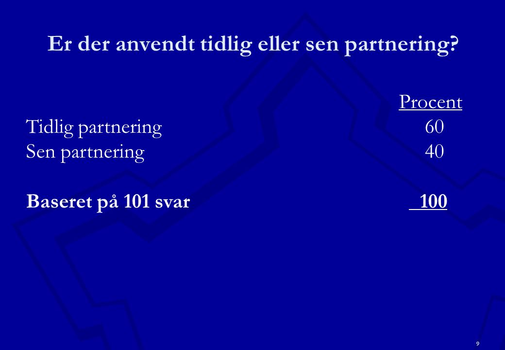 9 Er der anvendt tidlig eller sen partnering.