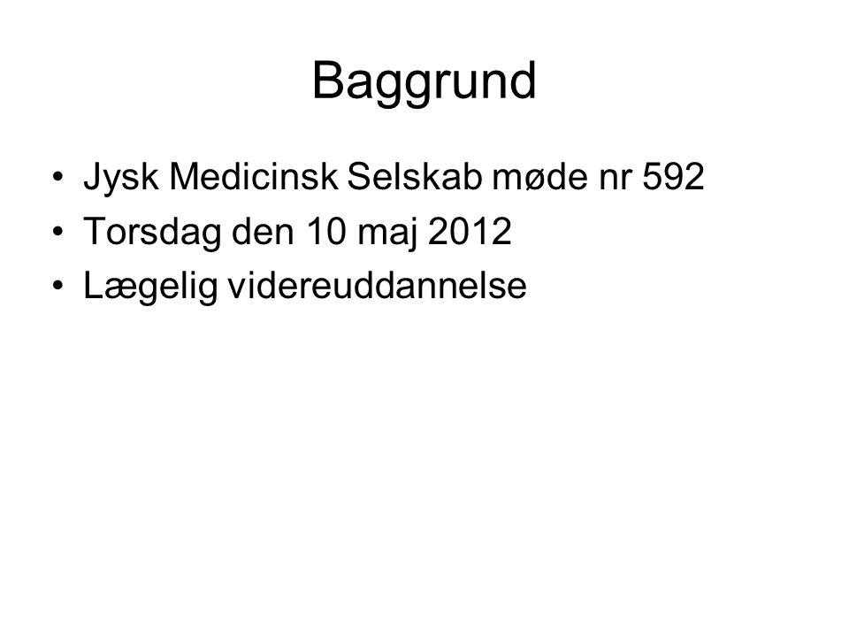 Baggrund •Jysk Medicinsk Selskab møde nr 592 •Torsdag den 10 maj 2012 •Lægelig videreuddannelse