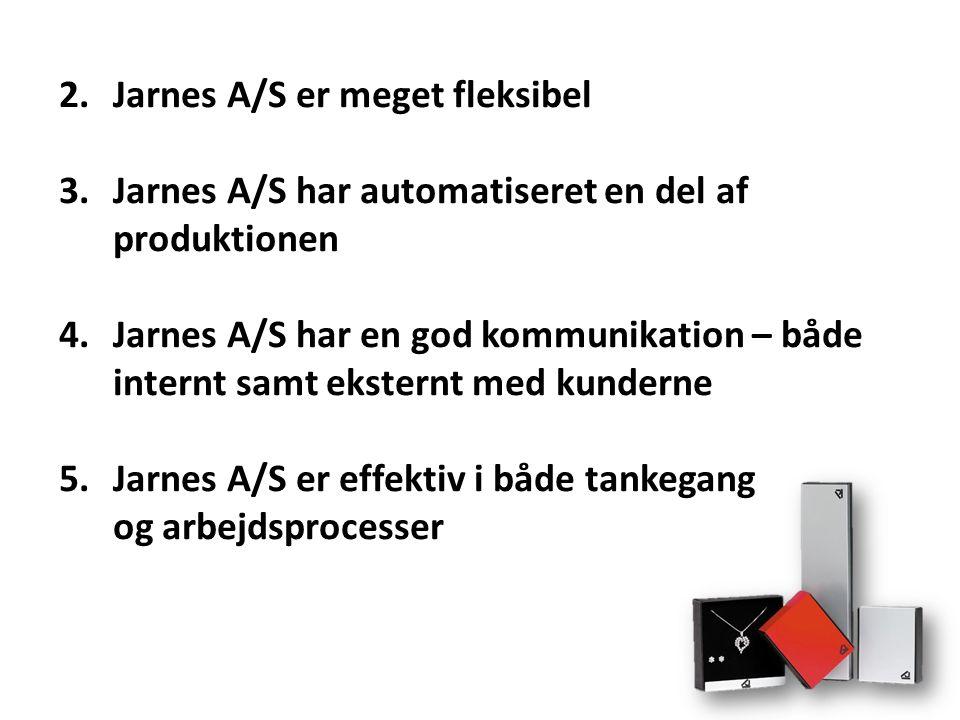 2.Jarnes A/S er meget fleksibel 3.Jarnes A/S har automatiseret en del af produktionen 4.Jarnes A/S har en god kommunikation – både internt samt eksternt med kunderne 5.Jarnes A/S er effektiv i både tankegang og arbejdsprocesser