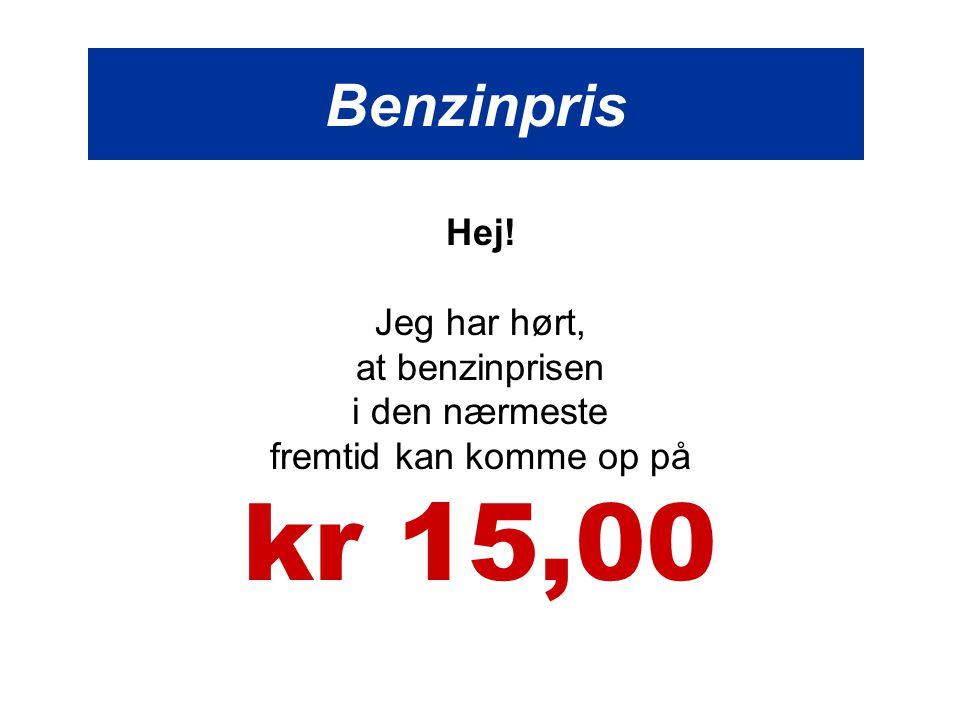Benzinpris Hej! Jeg har hørt, at benzinprisen i den nærmeste fremtid kan komme op på kr 15,00