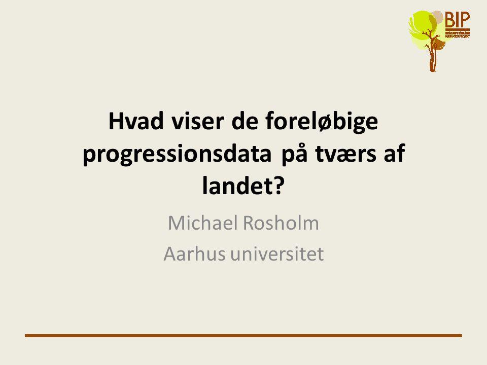 Hvad viser de foreløbige progressionsdata på tværs af landet Michael Rosholm Aarhus universitet