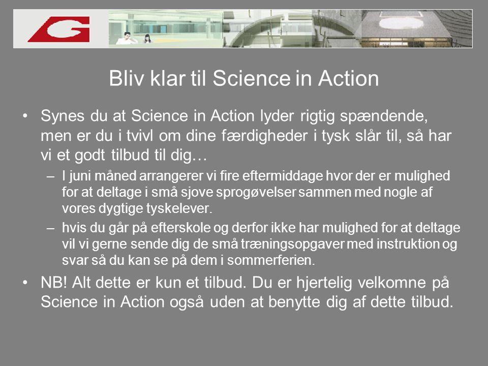 Bliv klar til Science in Action •Synes du at Science in Action lyder rigtig spændende, men er du i tvivl om dine færdigheder i tysk slår til, så har vi et godt tilbud til dig… –I juni måned arrangerer vi fire eftermiddage hvor der er mulighed for at deltage i små sjove sprogøvelser sammen med nogle af vores dygtige tyskelever.
