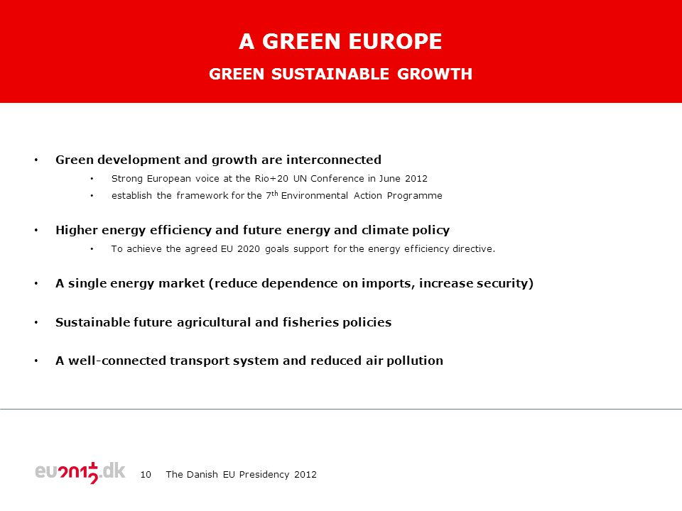 TEKST STARTER UDEN PUNKTOPSTILLING For at få punktopstilling på teksten (flere niveauer findes), brug forøg listeniveau For at få venstrestillet tekst uden punktopstilling, brug formindsk listeniveau A GREEN EUROPE • Green development and growth are interconnected • Strong European voice at the Rio+20 UN Conference in June 2012 • establish the framework for the 7 th Environmental Action Programme • Higher energy efficiency and future energy and climate policy • To achieve the agreed EU 2020 goals support for the energy efficiency directive.
