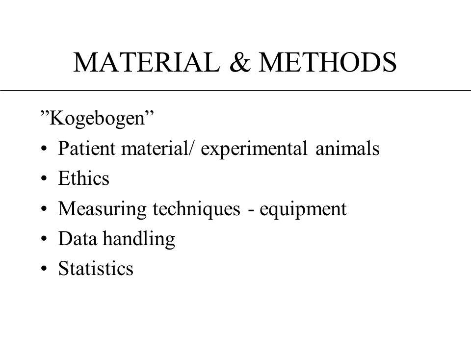 MATERIAL & METHODS Kogebogen •Patient material/ experimental animals •Ethics •Measuring techniques - equipment •Data handling •Statistics