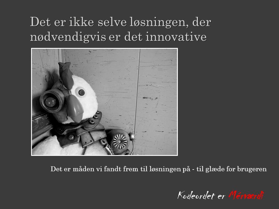 Det er måden vi fandt frem til løsningen på - til glæde for brugeren Kodeordet er Mérværdi Det er ikke selve løsningen, der Det er ikke selve løsningen, der nødvendigvis er det innovative nødvendigvis er det innovative