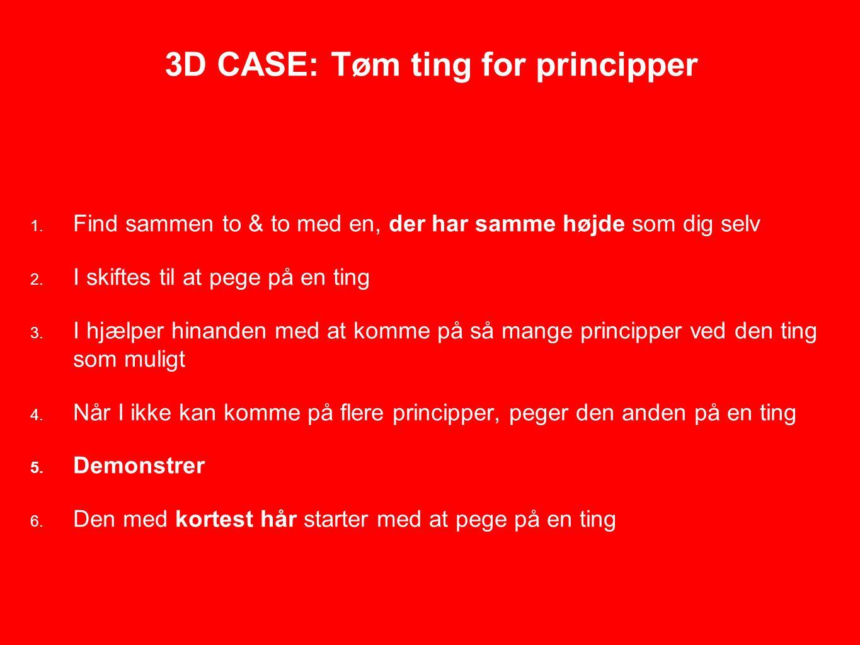 3D CASE: Tøm ting for principper 1. Find sammen to & to med en, der har samme højde som dig selv 2.