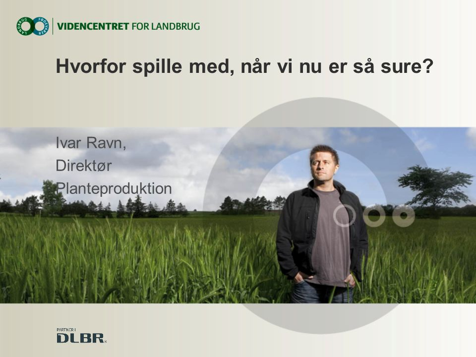 Ivar Ravn, Direktør Planteproduktion Hvorfor spille med, når vi nu er så sure
