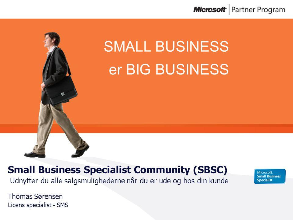 SMALL BUSINESS er BIG BUSINESS Small Business Specialist Community (SBSC) Udnytter du alle salgsmulighederne når du er ude og hos din kunde Thomas Sørensen Licens specialist - SMS