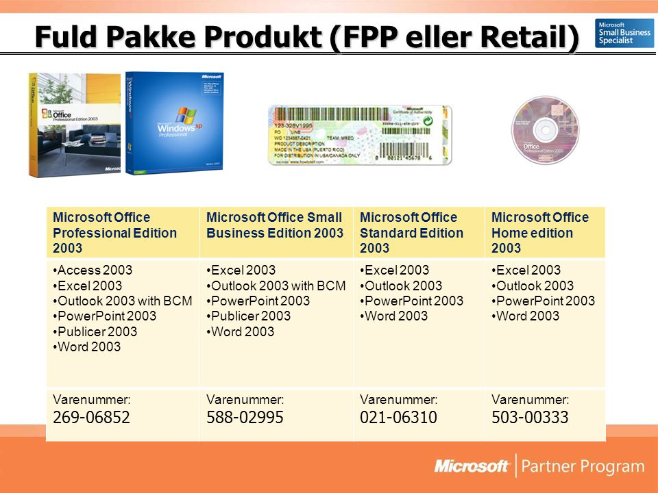 Fuld Pakke Produkt (FPP eller Retail) Fuld Pakke Produkt (FPP eller Retail) Microsoft Office Professional Edition 2003 Microsoft Office Small Business Edition 2003 Microsoft Office Standard Edition 2003 Microsoft Office Home edition 2003 •Access 2003 •Excel 2003 •Outlook 2003 with BCM •PowerPoint 2003 •Publicer 2003 •Word 2003 •Excel 2003 •Outlook 2003 with BCM •PowerPoint 2003 •Publicer 2003 •Word 2003 •Excel 2003 •Outlook 2003 •PowerPoint 2003 •Word 2003 •Excel 2003 •Outlook 2003 •PowerPoint 2003 •Word 2003 Varenummer: 269-06852 Varenummer: 588-02995 Varenummer: 021-06310 Varenummer: 503-00333
