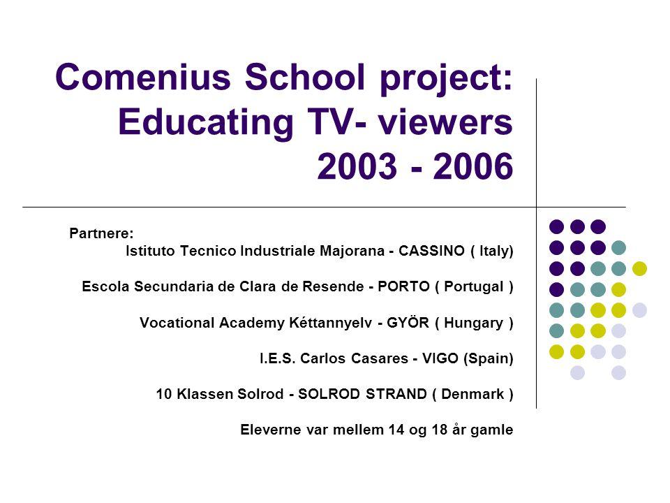 Comenius School project: Educating TV- viewers 2003 - 2006 Partnere: Istituto Tecnico Industriale Majorana - CASSINO ( Italy) Escola Secundaria de Clara de Resende - PORTO ( Portugal ) Vocational Academy Kéttannyelv - GYÖR ( Hungary ) I.E.S.