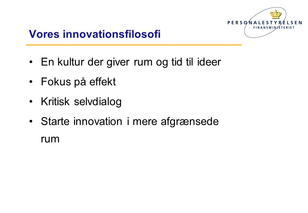 Vores innovationsfilosofi •En kultur der giver rum og tid til ideer •Fokus på effekt •Kritisk selvdialog •Starte innovation i mere afgrænsede rum