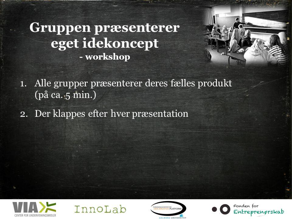Gruppen præsenterer eget idekoncept - workshop 1.Alle grupper præsenterer deres fælles produkt (på ca.