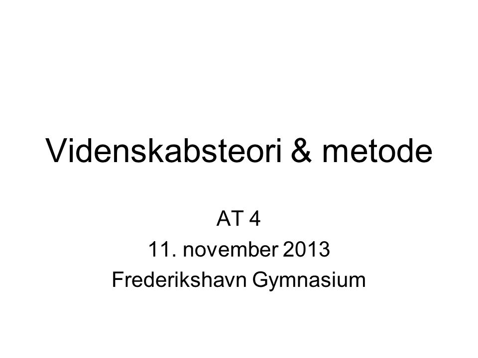 Videnskabsteori & metode AT 4 11. november 2013 Frederikshavn Gymnasium