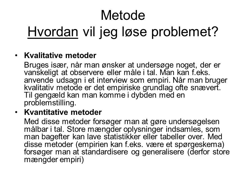 Metode Hvordan vil jeg løse problemet? •Kvalitative metoder Bruges især, når man ønsker at undersøge noget, der er vanskeligt at observere eller måle