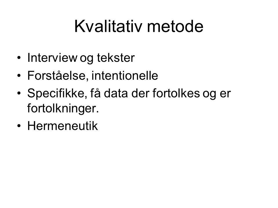 Kvalitativ metode •Interview og tekster •Forståelse, intentionelle •Specifikke, få data der fortolkes og er fortolkninger. •Hermeneutik