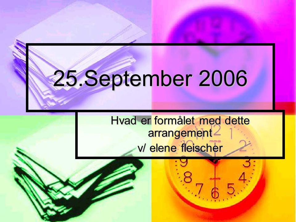 25.September 2006 Hvad er formålet med dette arrangement v/ elene fleischer