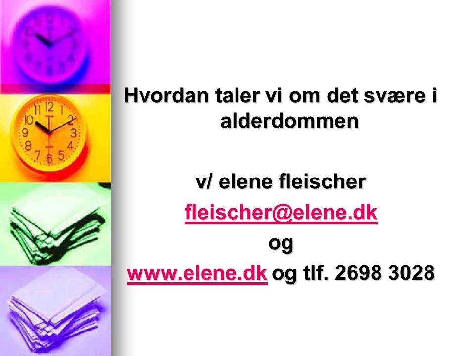 Hvordan taler vi om det svære i alderdommen v/ elene fleischer fleischer@elene.dk og www.elene.dkwww.elene.dk og tlf.