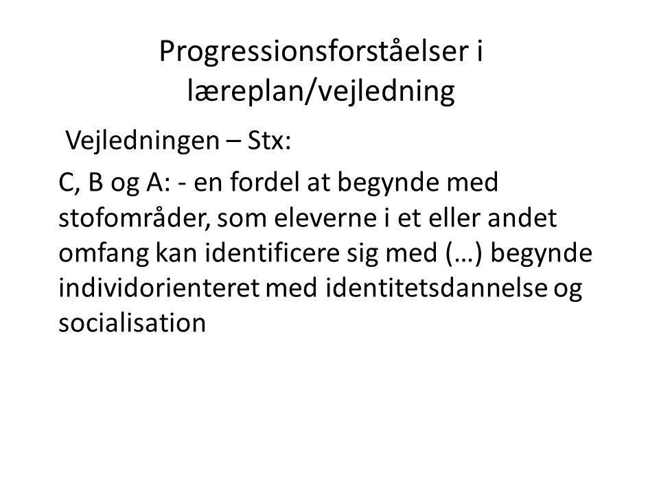 Progressionsforståelser i læreplan/vejledning Vejledningen – Stx: C, B og A: - en fordel at begynde med stofområder, som eleverne i et eller andet omf