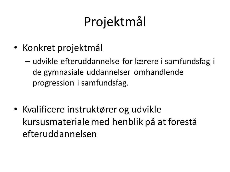 Projektmål • Konkret projektmål – udvikle efteruddannelse for lærere i samfundsfag i de gymnasiale uddannelser omhandlende progression i samfundsfag.