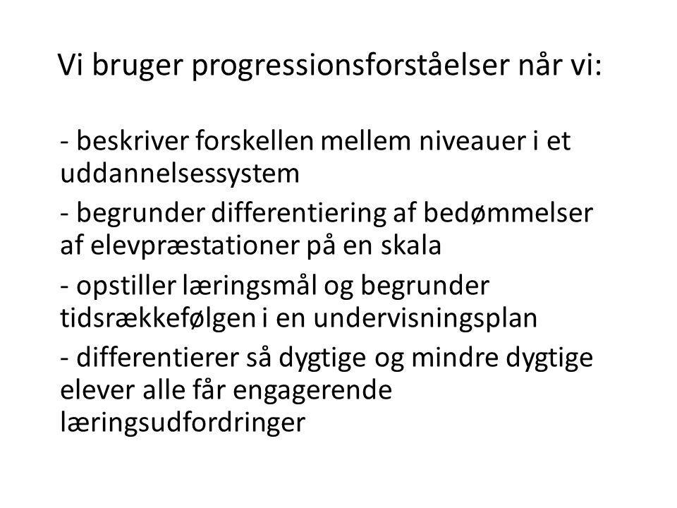 Vi bruger progressionsforståelser når vi: - beskriver forskellen mellem niveauer i et uddannelsessystem - begrunder differentiering af bedømmelser af