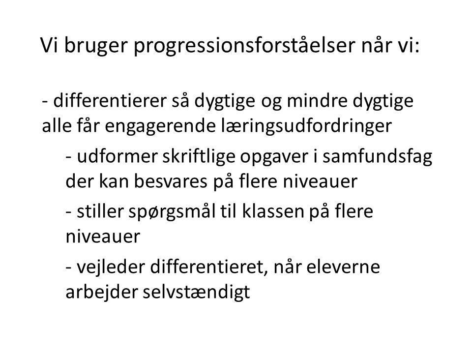 Vi bruger progressionsforståelser når vi: - differentierer så dygtige og mindre dygtige alle får engagerende læringsudfordringer - udformer skriftlige