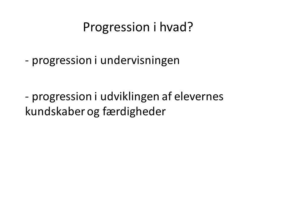 Progression i hvad? - progression i undervisningen - progression i udviklingen af elevernes kundskaber og færdigheder