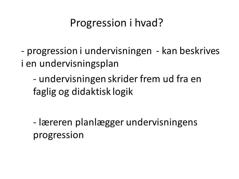 Progression i hvad? - progression i undervisningen - kan beskrives i en undervisningsplan - undervisningen skrider frem ud fra en faglig og didaktisk