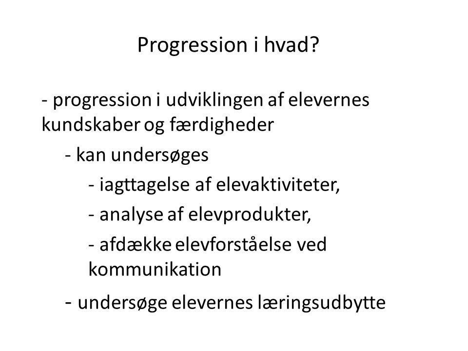 Progression i hvad? - progression i udviklingen af elevernes kundskaber og færdigheder - kan undersøges - iagttagelse af elevaktiviteter, - analyse af