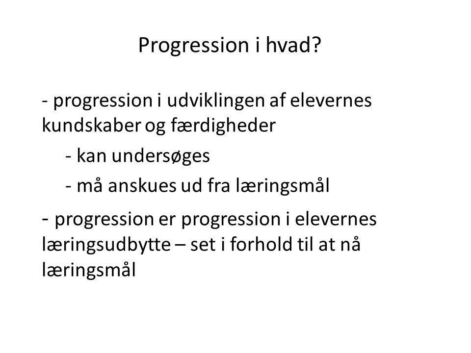 Progression i hvad? - progression i udviklingen af elevernes kundskaber og færdigheder - kan undersøges - må anskues ud fra læringsmål - progression e