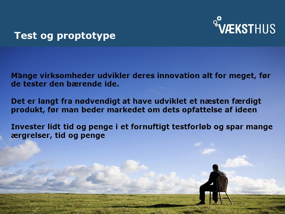Test og proptotype Mange virksomheder udvikler deres innovation alt for meget, før de tester den bærende ide.