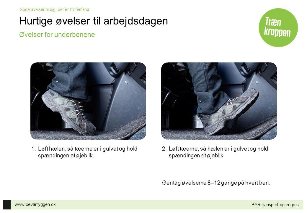 www.bevarryggen.dk Gode øvelser til dig, der er flyttemand BAR transport og engros 1.Løft hælen, så tæerne er i gulvet og hold spændingen et øjeblik.