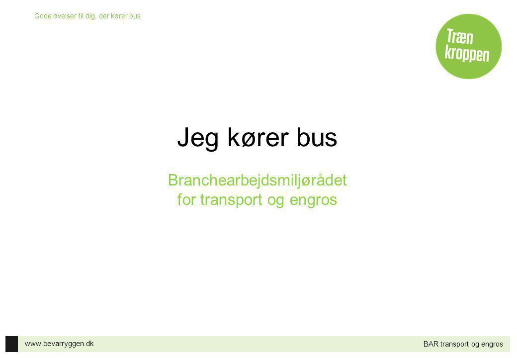 www.bevarryggen.dk Gode øvelser til dig, der kører bus BAR transport og engros Jeg kører bus Branchearbejdsmiljørådet for transport og engros