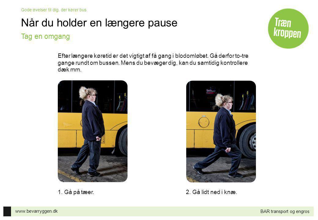 www.bevarryggen.dk Gode øvelser til dig, der kører bus BAR transport og engros Når du holder en længere pause 1. Gå på tæer.2. Gå lidt ned i knæ. Tag